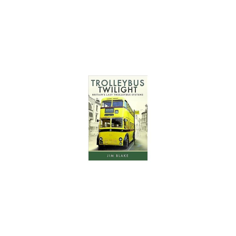 Trolleybus Twilight : Britain's Last Trolleybus Systems (Hardcover) (Jim Blake)