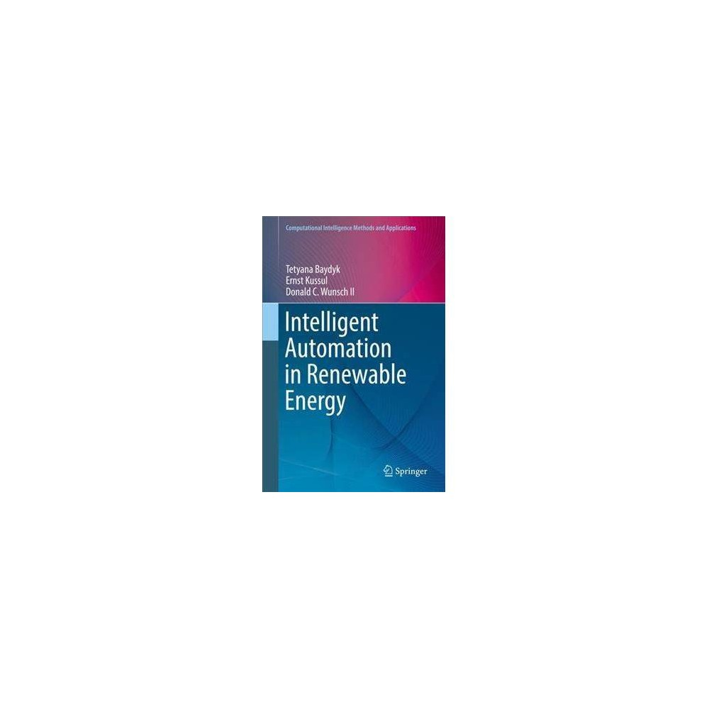 Intelligent Automation in Renewable Energy - (Hardcover) After an introduction to renewable energy technologies, the authors present computational intelligence techniques for optimizing the manufacture of related technologies, including solar concentrators. In particular the authors present new applications for their neural classifiers for image and pattern recognition. The book will be of interest to researchers in computational intelligence, in particular in the domain of neural networks, and engineers engaged with renewable energy technologies.