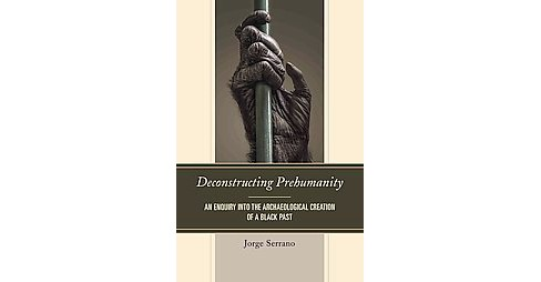 Deconstructing Prehumanity : An Enquiry into the Archaeological Creation of a Black Past (Paperback) - image 1 of 1