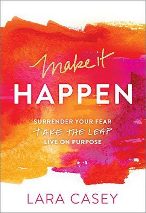 Make It Happen : Surrender Your Fear. Take the Leap. Live on Purpose. (Paperback) (Lara Casey) - image 1 of 1