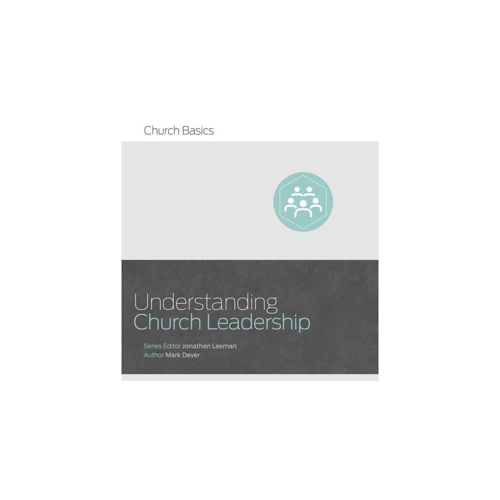 Understanding Church Leadership Church Basics By Jonathan Leeman Mark Dever Paperback