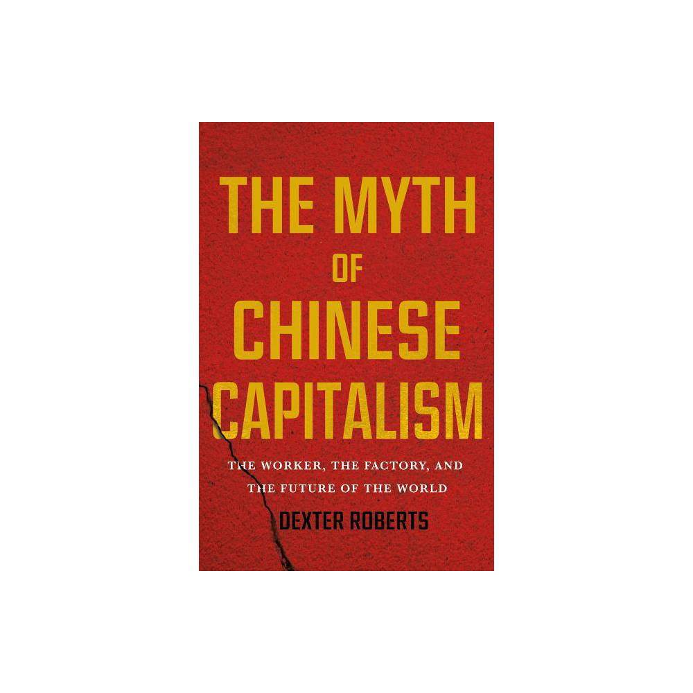 The Myth Of Chinese Capitalism By Dexter Roberts Hardcover
