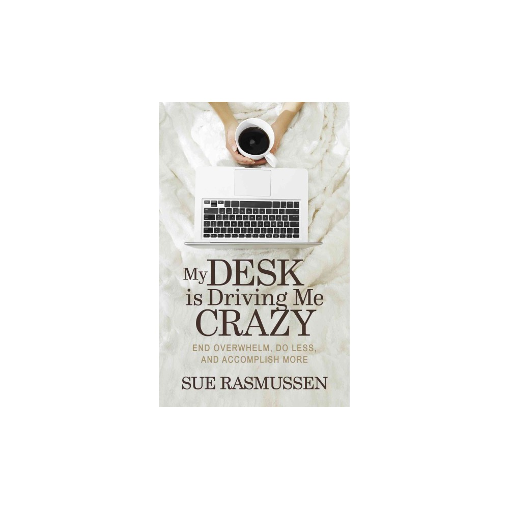 My Desk Is Driving Me Crazy : End Overwhelm, Do Less, and Accomplish More (Paperback) (Sue Rasmussen)