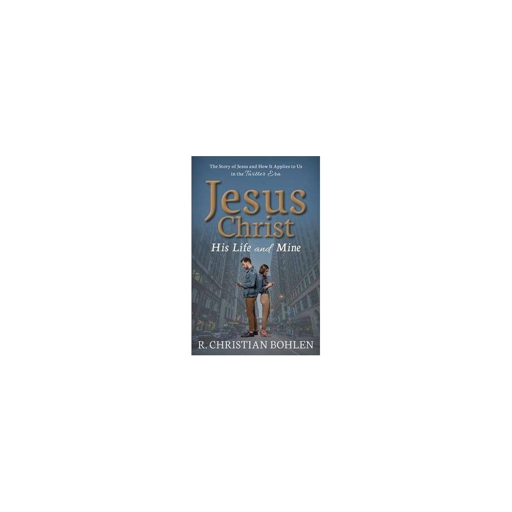 Jesus Christ, His Life and Mine : The Story of Jesus and How It Applies to Us in the Twitter Era
