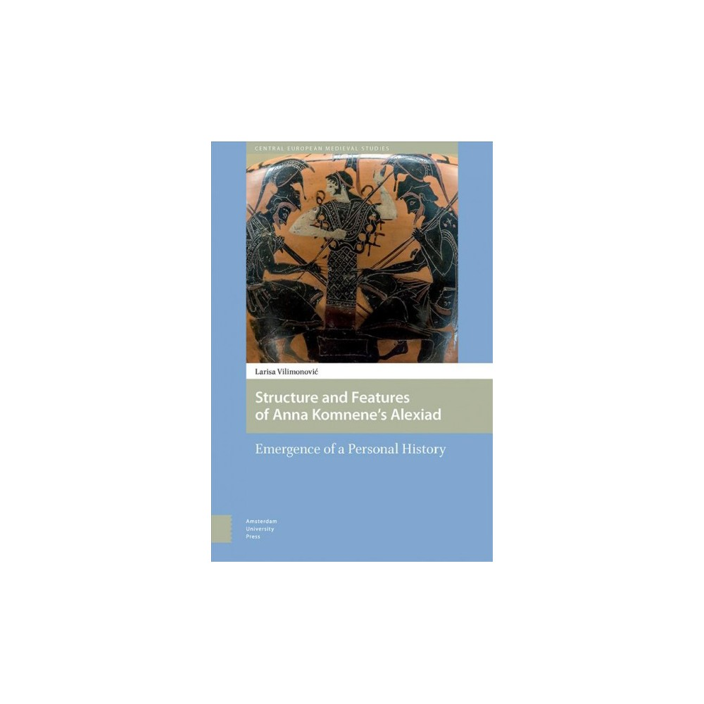 Structure and Features of Anna Komnene's Alexiad : Emergence of a Personal History - (Hardcover)