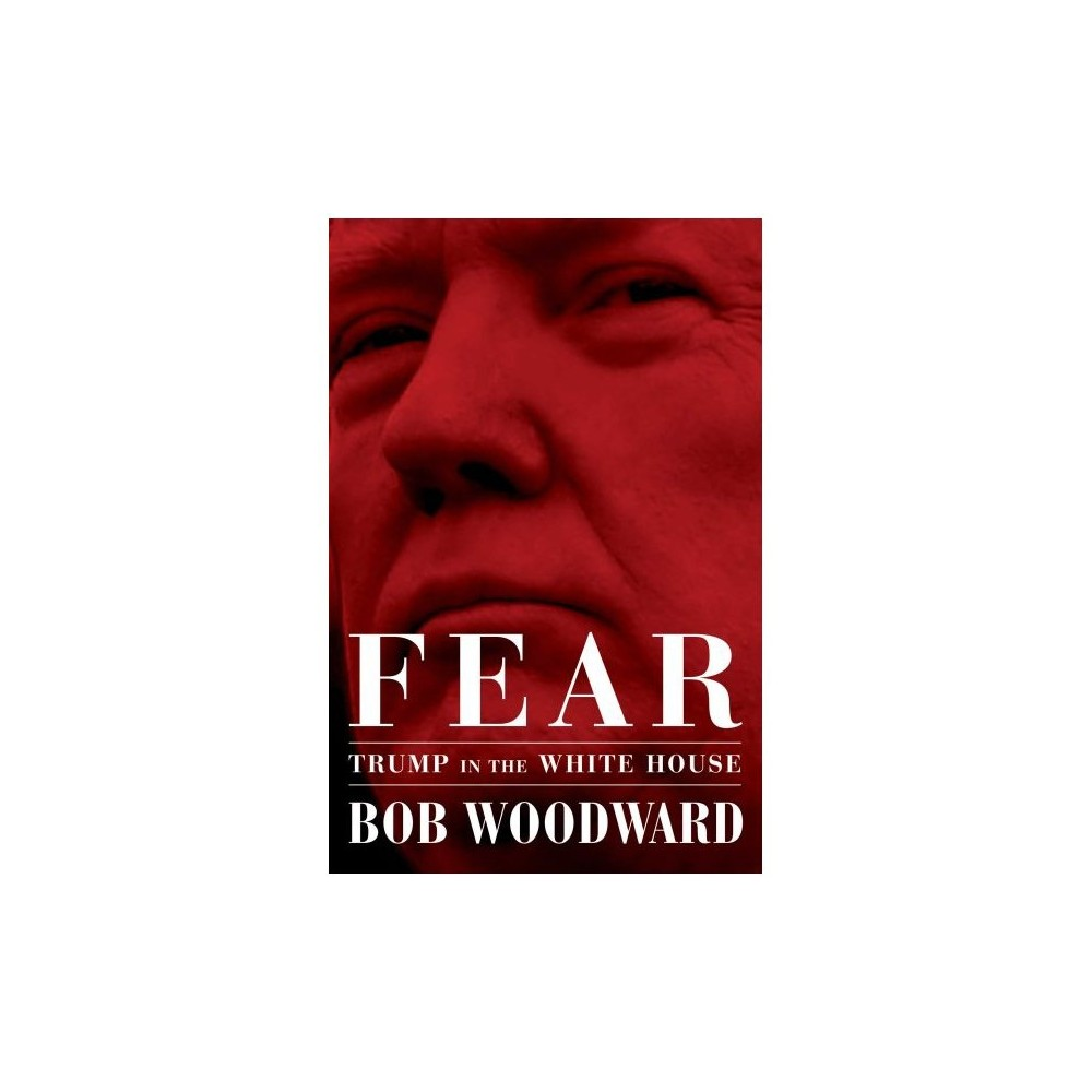 Fear : Trump in the White House - by Bob Woodward (Hardcover)