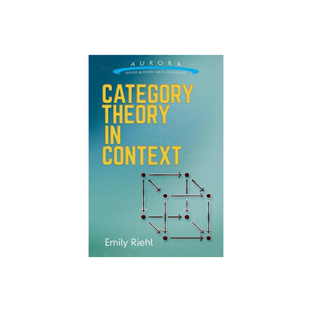 Category Theory in Context - (Aurora: Dover Modern Math Originals) by Emily Riehl (Paperback)  The book is extremely pleasant to read, with masterfully crafted exercises and examples that create a beautiful and unique thread of presentation leading the reader safely into the wonderfully rich, expressive, and powerful theory of categories.  -- The Math Association Category theory has provided the foundations for many of the twentieth century's greatest advances in pure mathematics. This concise, original text for a one-semester course on the subject is derived from courses that author Emily Riehl taught at Harvard and Johns Hopkins Universities. The treatment introduces the essential concepts of category theory: categories, functors, natural transformations, the Yoneda lemma, limits and colimits, adjunctions, monads, and other topics. Suitable for advanced undergraduates and graduate students in mathematics, the text provides tools for understanding and attacking difficult problems in algebra, number theory, algebraic geometry, and algebraic topology. Drawing upon a broad range of mathematical examples from the categorical perspective, the author illustrates how the concepts and constructions of category theory arise from and illuminate more basic mathematical ideas. Prerequisites are limited to familiarity with some basic set theory and logic.