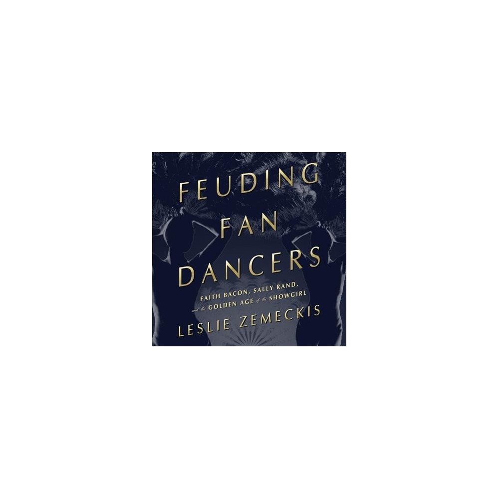 Feuding Fan Dancers : Faith Bacon, Sally Rand, and the Golden Age of the Showgirl - Unabridged
