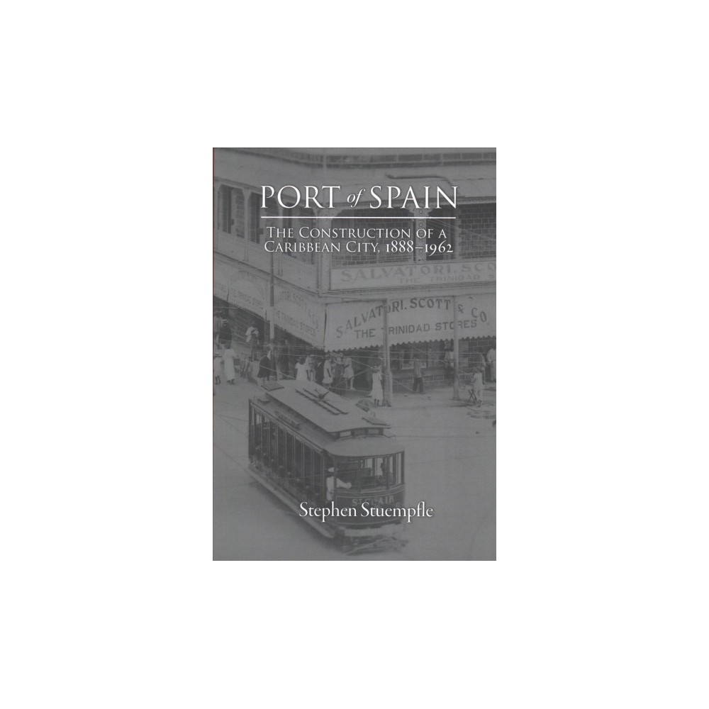 Port of Spain : The Construction of a Caribbean City, 1888-1962 - by Stephen Stuempfle (Paperback)