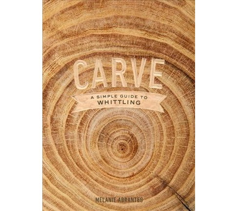 Carve : A Simple Guide to Whittling -  by Melanie Abrantes (Hardcover) - image 1 of 1