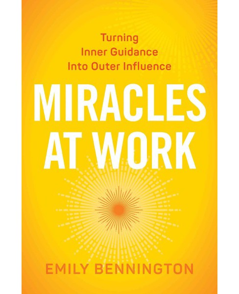 Miracles at Work : Turning Inner Guidance into Outer Influence (Paperback) (Emily Bennington) - image 1 of 1
