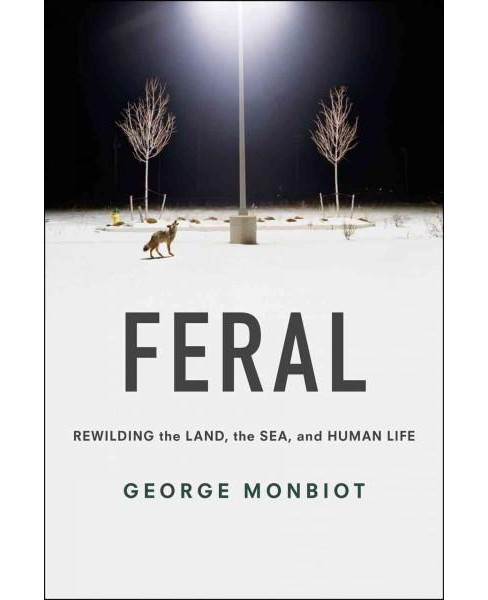 Feral : Rewilding the Land, the Sea and Human Life (Paperback) (George Monbiot) - image 1 of 1
