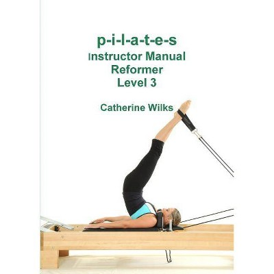 P-i-l-a-t-e-s Instructor Manual Reformer Level 3 - by  Catherine Wilks (Paperback)