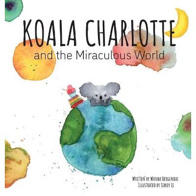 Koala Charlotte and The Miraculous World - by Wanda Bergendal (Hardcover)