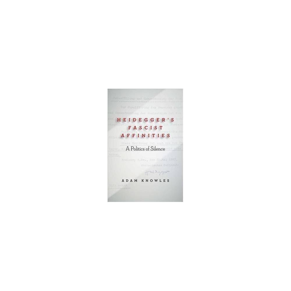 Heidegger's Fascist Affinities : A Politics of Silence - by Adam Knowles (Paperback)