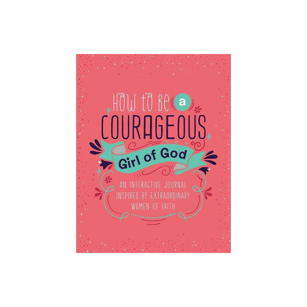 How To Be A Courageous Girl Of God Courageous Girls By Compiled By Barbour Staff Spiral Bound