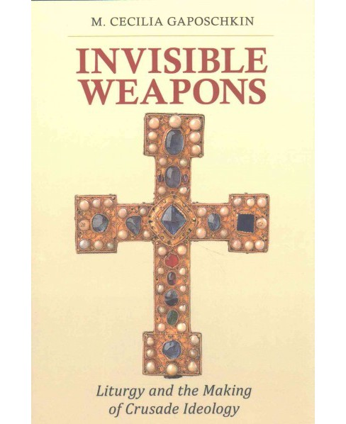 Invisible Weapons : Liturgy and the Making of Crusade Ideology (Hardcover) (M. Cecilia Gaposchkin) - image 1 of 1