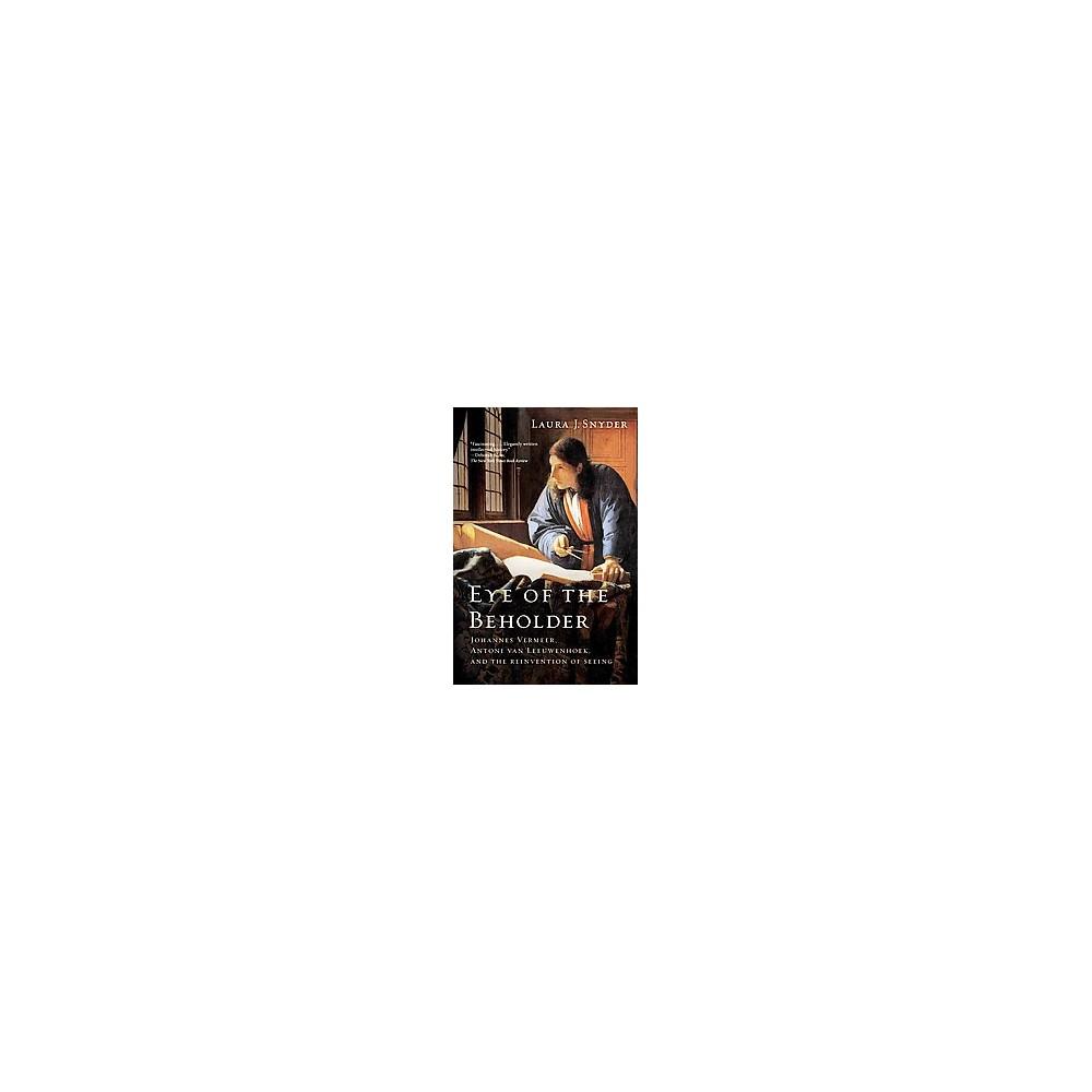 Eye of the Beholder : Johannes Vermeer, Antoni Van Leeuwenhoek, and the Reinvention of Seeing