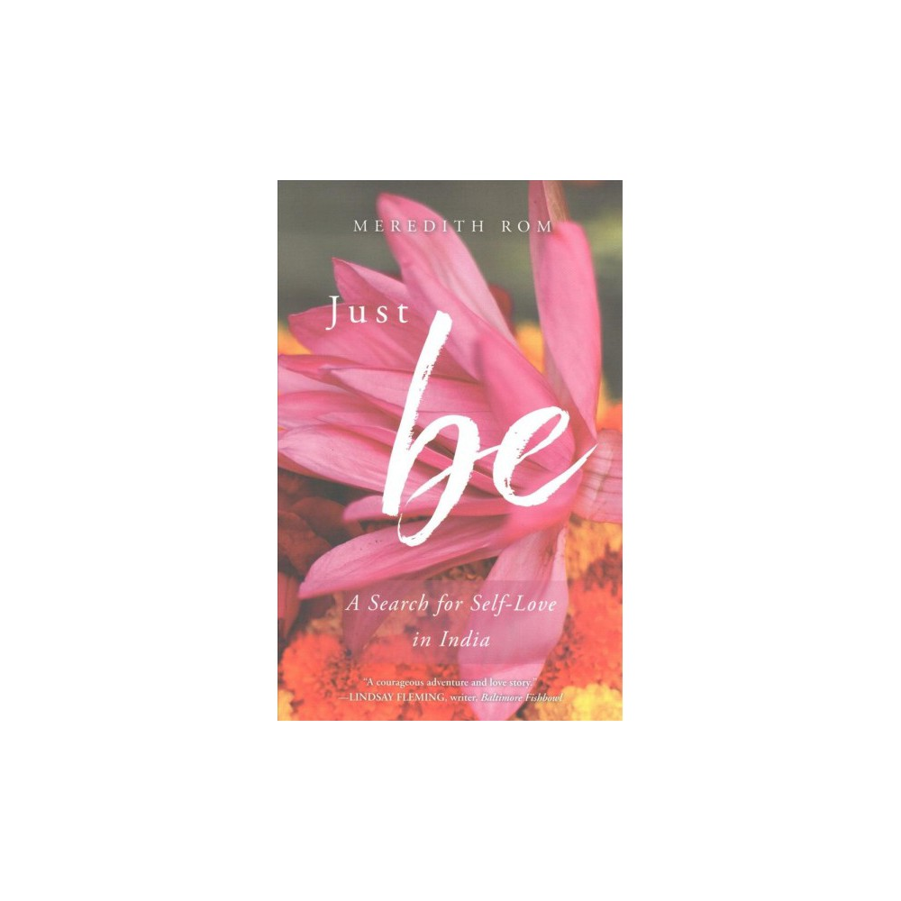 Just Be : A Search for Self-Love in India - by Meredith Rom (Paperback)