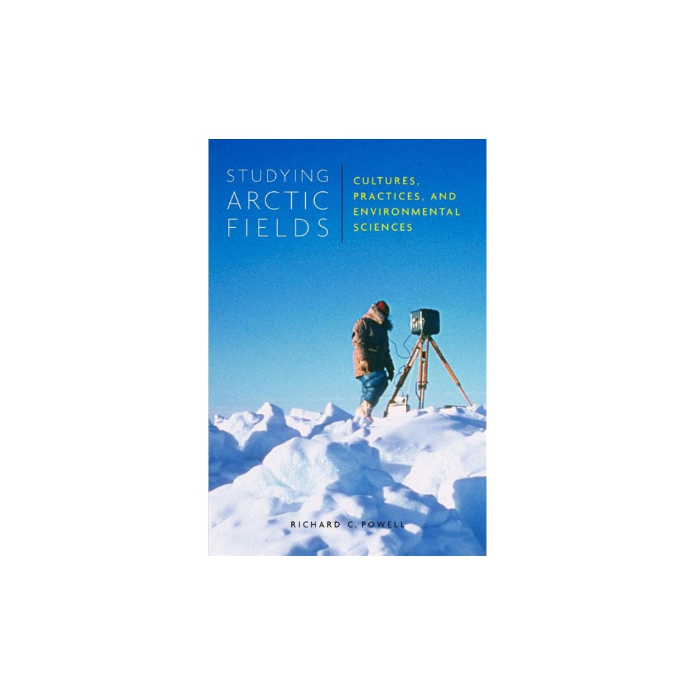 Studying Arctic Fields : Cultures, Practices, and Environmental Sciences - (Hardcover)