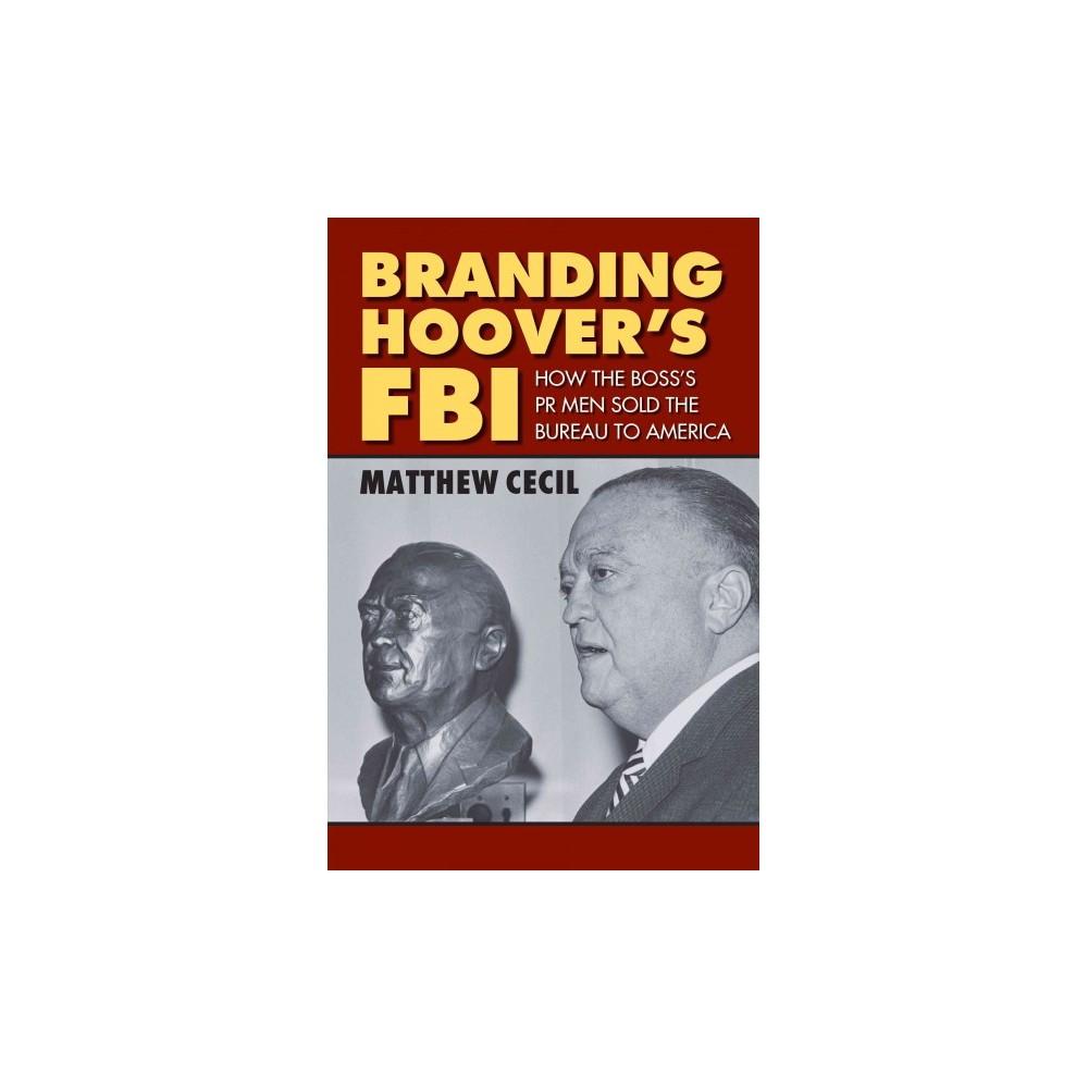 Branding of Hoover's Fbi : How the Boss's PR Men Sold the Bureau to America (Hardcover) (Matthew Cecil)