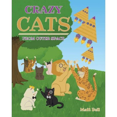 Crazy Cats From Outer Space - by  Matt Bell (Paperback)