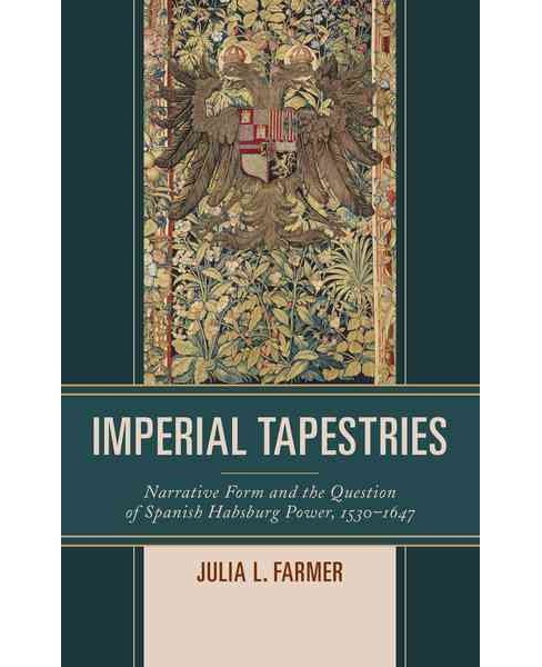 Imperial Tapestries : Narrative Form and the Question of Spanish Habsburg Power, 1530-1647 (Hardcover) - image 1 of 1
