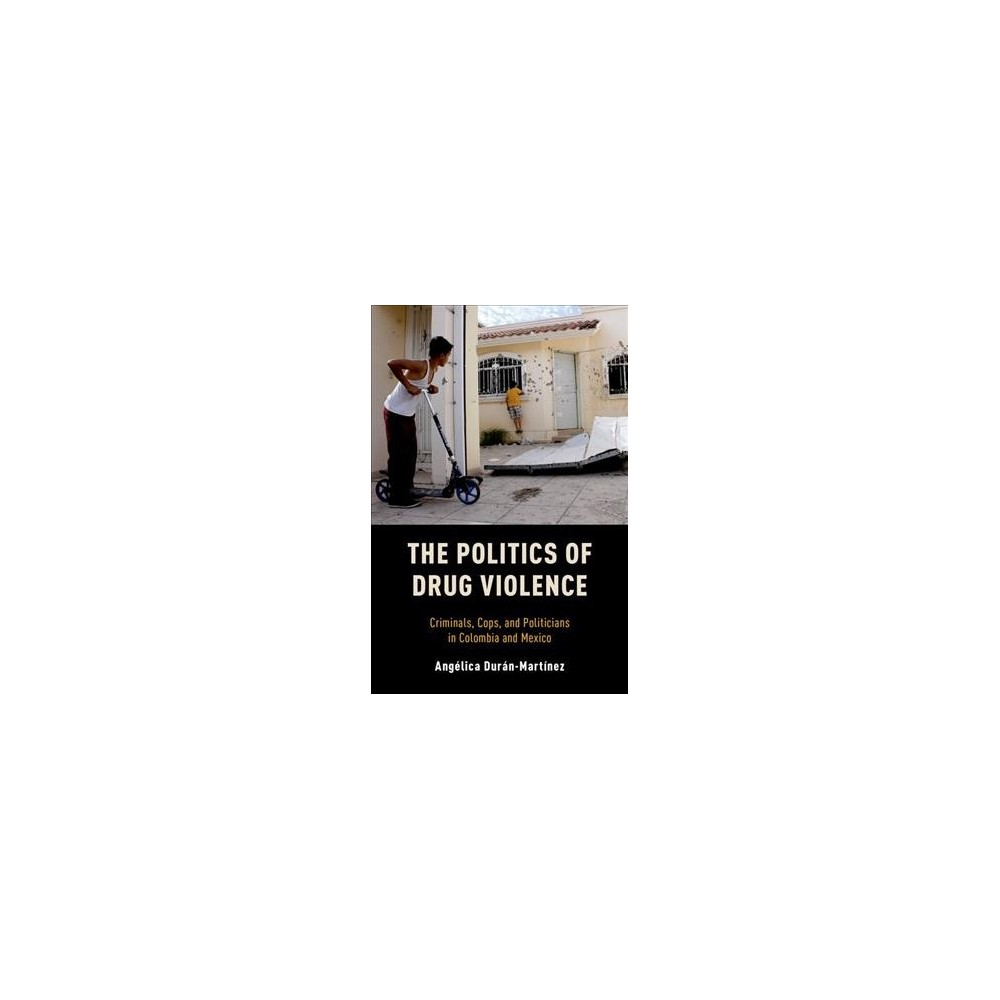 Politics of Drug Violence : Criminals, Cops, and Politicians in Colombia and Mexico - (Paperback)