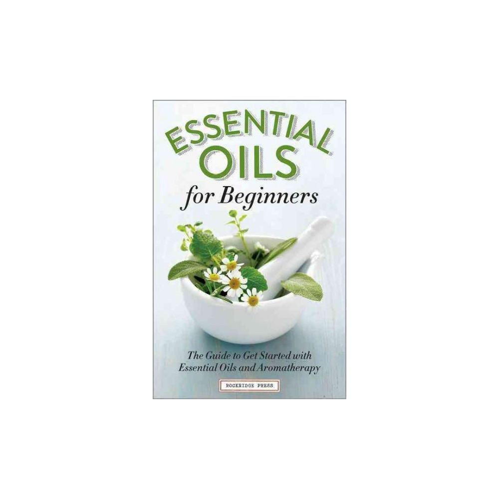 Essential Oils for Beginners : The Guide to Get Started with Essential Oils and Aromatherapy