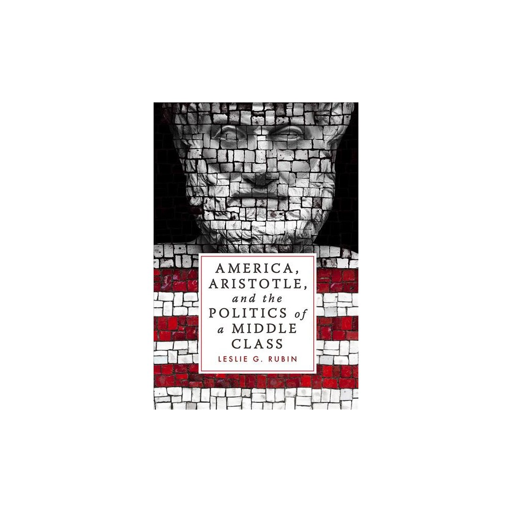 America, Aristotle, and the Politics of a Middle Class - by Leslie G. Rubin (Hardcover)
