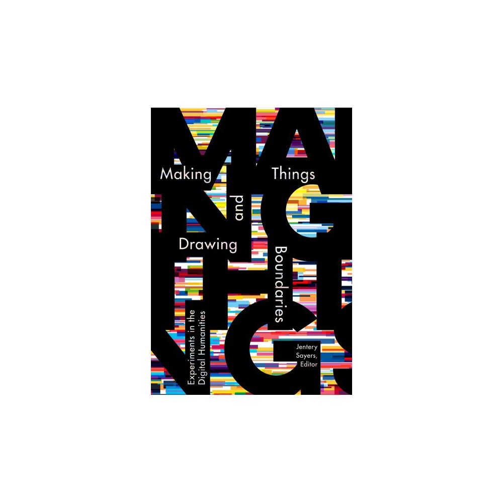 Making Things and Drawing Boundaries : Experiments in the Digital Humanities - (Paperback)
