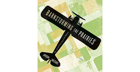 Barnstorming the Prairies : How Aerial Vision Shaped the Midwest (Paperback) (Jason Weems) - image 1 of 1