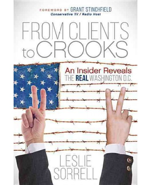 From Clients to Crooks : An Insider Reveals the Real Washington D.C. (Paperback) (Leslie Sorrell) - image 1 of 1
