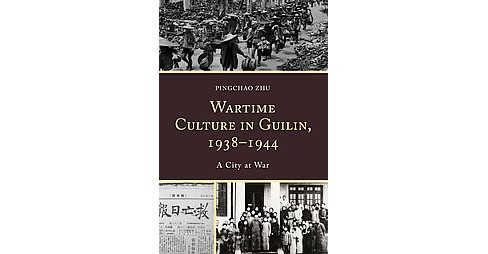Wartime Culture in Guilin, 1938-1944 : A City at War -  by Pingchao Zhu (Hardcover) - image 1 of 1