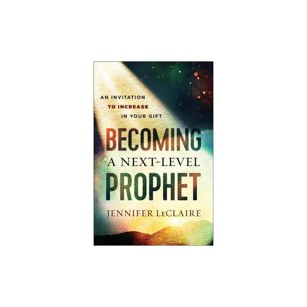 Becoming a Next-level Prophet : An Invitation to Increase in Your Gift - (Paperback)