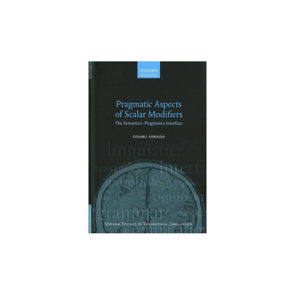Pragmatic Aspects of Scalar Modifiers : The Semantics-pragmatics Interface - by Osamu Sawada (Hardcover)