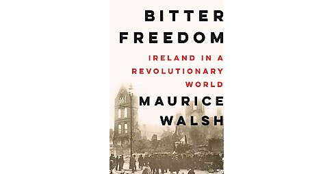 Bitter Freedom : Ireland in a Revolutionary World (Hardcover) (Maurice Walsh) - image 1 of 1