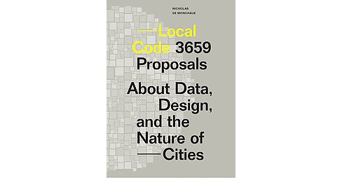 Local Code : 3,659 Proposals About Data, Design & the Nature of Cities (Paperback) (Nicholas De - image 1 of 1