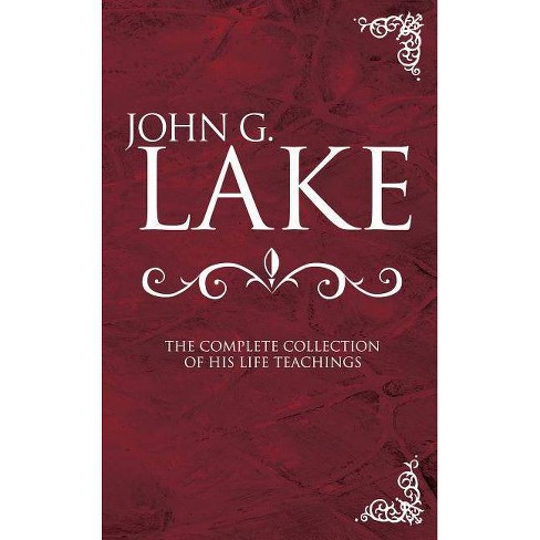 John G. Lake: The Complete Collection of His Life Teachings - by  John G Lake (Hardcover) - image 1 of 1