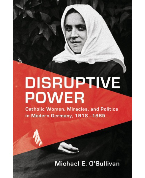 Disruptive Power : Catholic Women, Miracles, and Politics in Germany 1918-1965 -  (Hardcover) - image 1 of 1