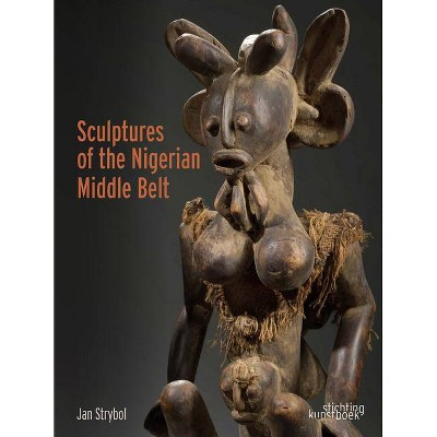 Sculptures of the Nigerian Middle Belt - by  Jan Strybol (Hardcover)