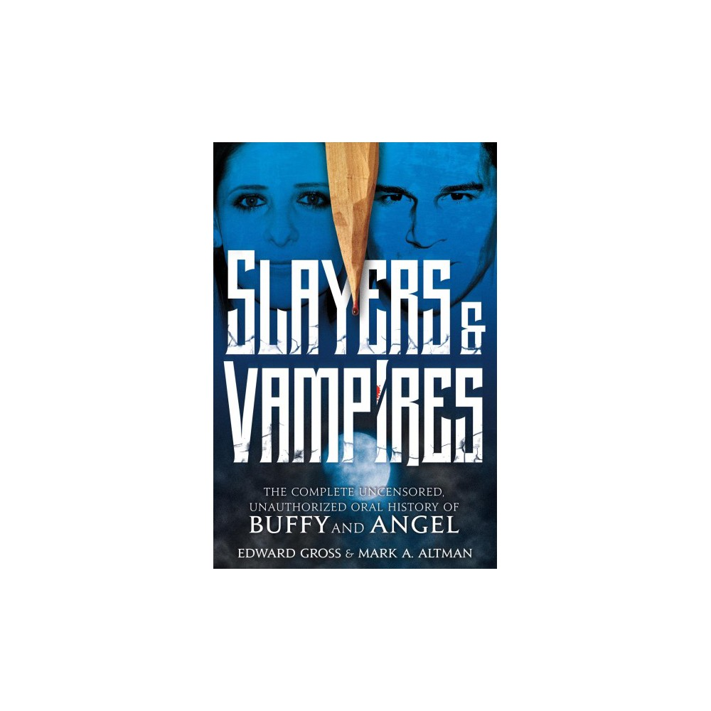 Slayers & Vampires : The Complete Uncensored, Unauthorized Oral History of Buffy the Vampire Slayer &