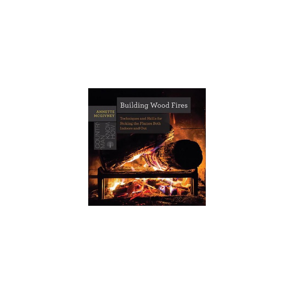 Building Wood Fires : Techniques and Skills for Stoking the Flames Both Indoors and Out - (Paperback)