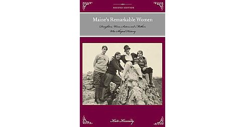 Maine's Remarkable Women : Daughters, Wives, Sisters, and Mothers Who Shaped History (Paperback) (Kate - image 1 of 1