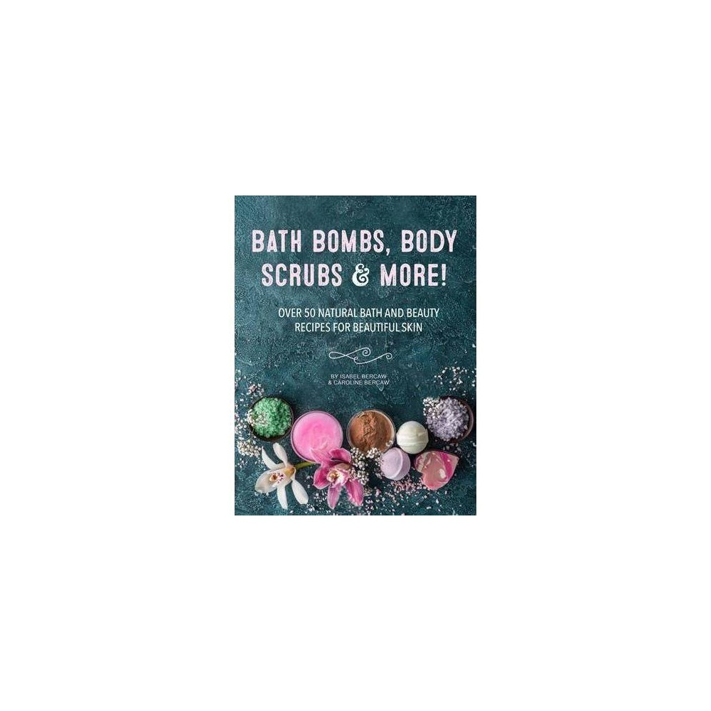 Bath Bombs, Body Scrubs & More! : Over 50 Natural Bath and Beauty Recipes for Gorgeous Skin