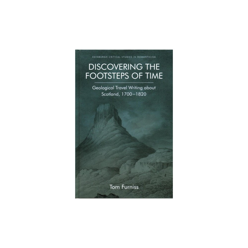 Discovering the Footsteps of Time : Geological Travel Writing About Scotland, 1700-1820 (Hardcover) (Tom
