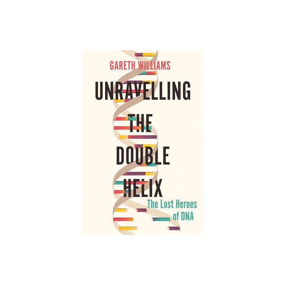 Unravelling The Double Helix By Gareth Williams Hardcover