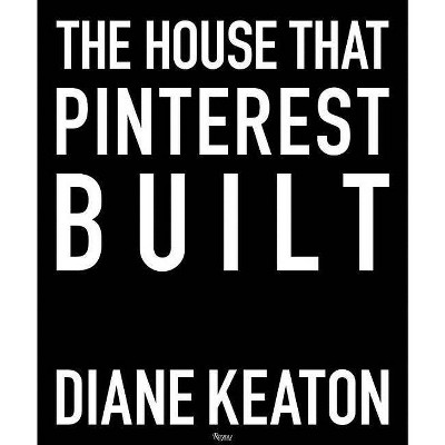 The House That Pinterest Built - by Diane Keaton (Hardcover)