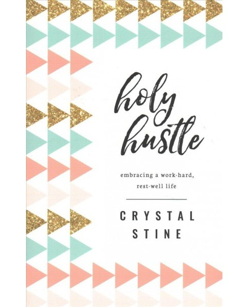 Holy Hustle : Embracing a Work-hard, Rest-well Life -  by Crystal Stine (Paperback) - image 1 of 1