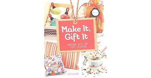 Make It, Gift It : Handmade Gifts for Every Occasion (Paperback) (Mari Bolte) - image 1 of 1